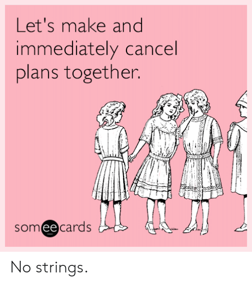 Someecards, Make, and Immediately: Let's make and  immediately cancel  plans together.  someecards No strings.