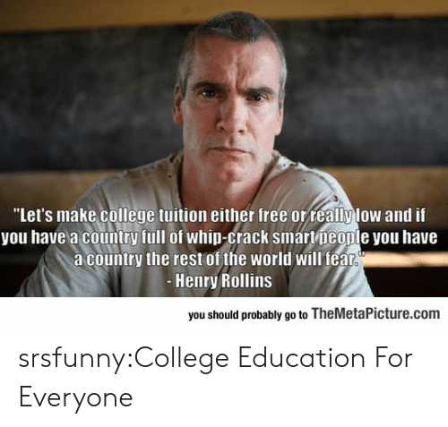 "rollins: ""Let's make college tuition either free orreallylow and if  you have a country full of whip-crack smartpeople you have  a country the rest of the world will fealr  Henry Rollins  you should probably go to TheMetaPicture.com srsfunny:College Education For Everyone"