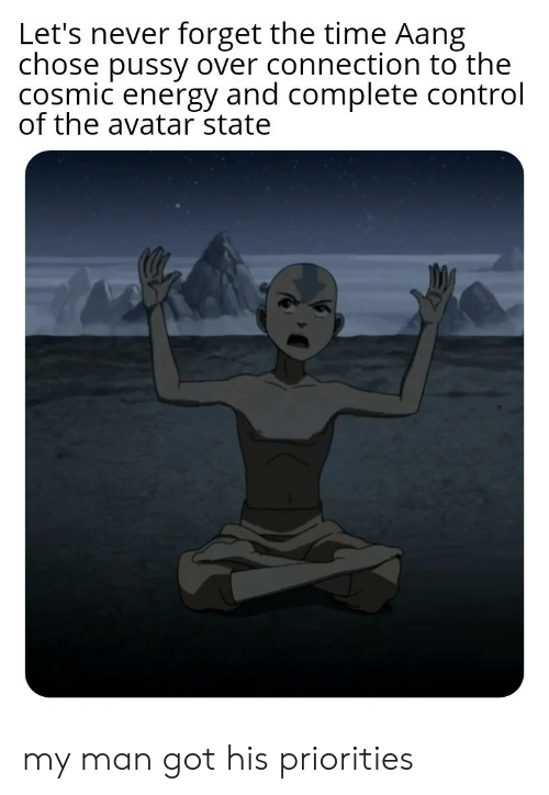 Energy, Pussy, and Aang: Let's never forget the time Aang  chose pussy over connection to the  cosmic energy and complete control  of the avatar state my man got his priorities