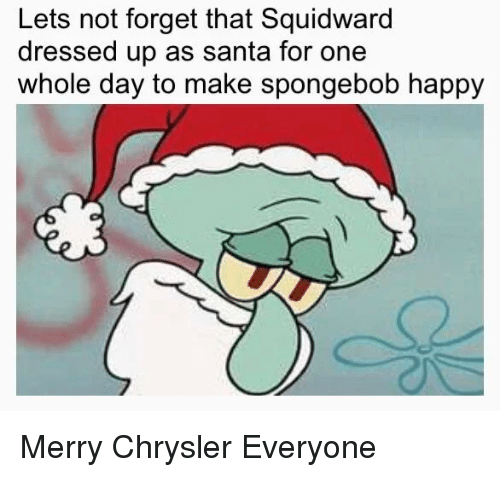 Chrysler: Lets not forget that Squidward  dressed up as santa for one  whole day to make spongebob happy Merry Chrysler Everyone