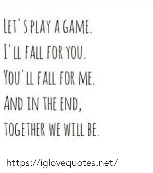 in the end: LET'S PLAY A GAME  I'lLL FALL FOR YOU  YOU' LL FALL FOR ME  AND IN THE END.  TOGETHER WE WILL BE https://iglovequotes.net/