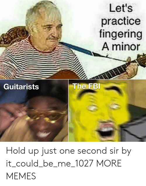 Minor: Let's  practice  fingering  A minor  The FBI  Guitarists Hold up just one second sir by it_could_be_me_1027 MORE MEMES
