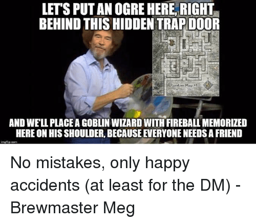No Mistakes: LET'S PUT AN OGRE HERE, RIGHT  BEHIND THIS HIDDEN TRAP DOOR  Random Map 4  AND WE'LL PLACE A GOBLIN WIZARD WITH FIREBALL MEMORIZED  HERE ON HIS SHOULDER, BECAUSE EVERYONE NEEDS A FRIEND No mistakes, only happy accidents (at least for the DM)  -Brewmaster Meg