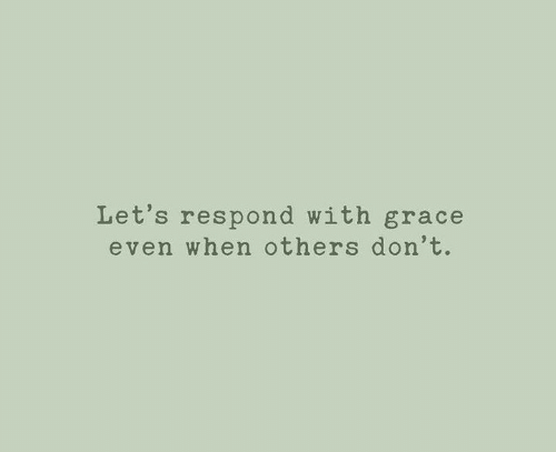 Respond: Let's respond with grace  even when others don't.