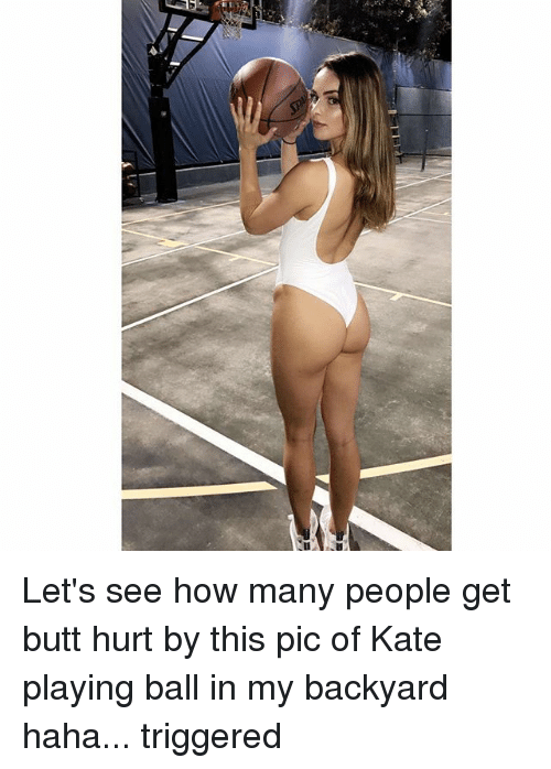 Butt, Memes, and Haha: Let's see how many people get butt hurt by this pic of Kate playing ball in my backyard haha... triggered