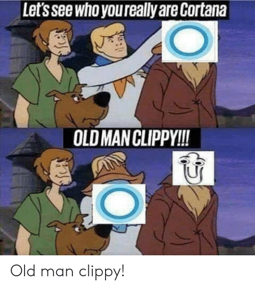 Old Man, Old, and Cortana: Let's see who youreally are Cortana  OLD MAN CLIPPY!! Old man clippy!