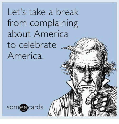 Someecards: Let's take a break  rom complaining  about America  to celebrate  America.  someecards  ее