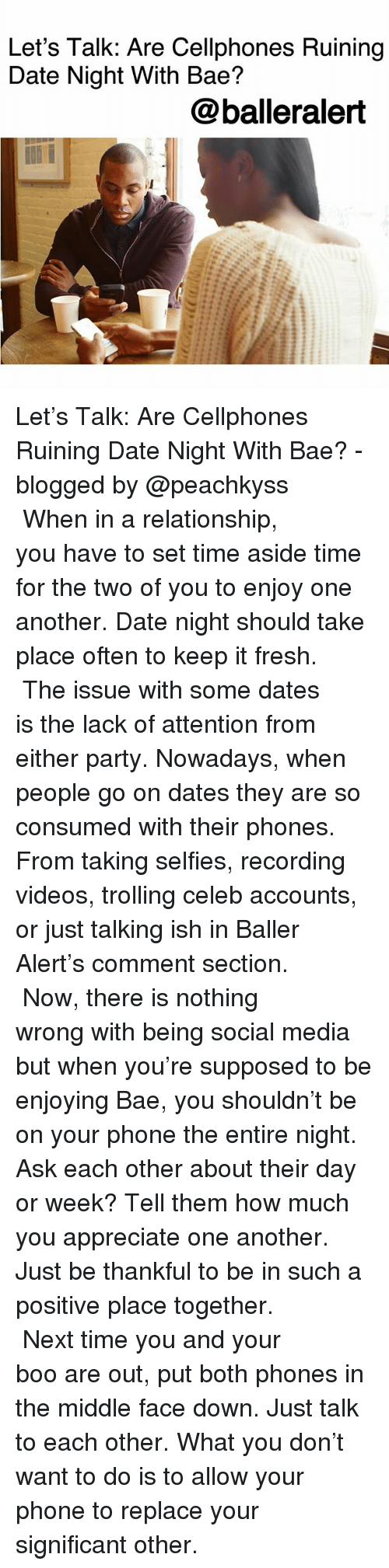 baller alert: Let's Talk: Are Cellphones Ruining  Date Night With Bae?  @balleralert Let's Talk: Are Cellphones Ruining Date Night With Bae? -blogged by @peachkyss ⠀⠀⠀⠀⠀⠀⠀ ⠀⠀⠀⠀⠀⠀⠀ When in a relationship, you have to set time aside time for the two of you to enjoy one another. Date night should take place often to keep it fresh. ⠀⠀⠀⠀⠀⠀⠀ ⠀⠀⠀⠀⠀⠀⠀ The issue with some dates is the lack of attention from either party. Nowadays, when people go on dates they are so consumed with their phones. From taking selfies, recording videos, trolling celeb accounts, or just talking ish in Baller Alert's comment section. ⠀⠀⠀⠀⠀⠀⠀ ⠀⠀⠀⠀⠀⠀⠀ Now, there is nothing wrong with being social media but when you're supposed to be enjoying Bae, you shouldn't be on your phone the entire night. Ask each other about their day or week? Tell them how much you appreciate one another. Just be thankful to be in such a positive place together. ⠀⠀⠀⠀⠀⠀⠀ ⠀⠀⠀⠀⠀⠀⠀ Next time you and your boo are out, put both phones in the middle face down. Just talk to each other. What you don't want to do is to allow your phone to replace your significant other.