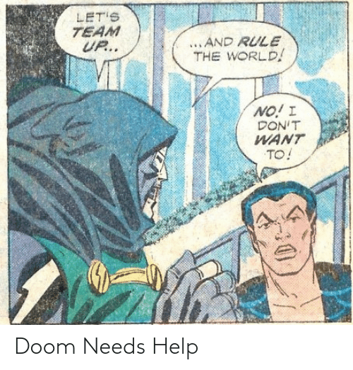 Dont Want To: LET'S  TEAM  UP..  ...AND RULE  THE WORLD!  NO! I  DON'T  WANT  TO! Doom Needs Help