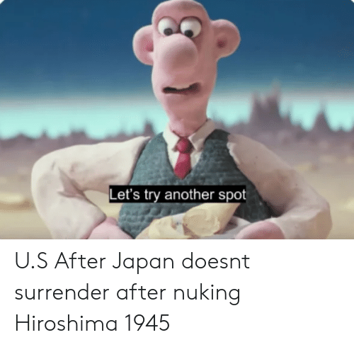 Japan, Another, and Hiroshima: Let's try another spot U.S After Japan doesnt surrender after nuking Hiroshima 1945