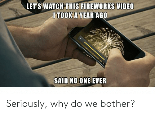 Fireworks: LET'S WATCH THIS FIREWORKS VIDEO  OTOOK A YEAR AGO  SAID NO ONE EVER Seriously, why do we bother?
