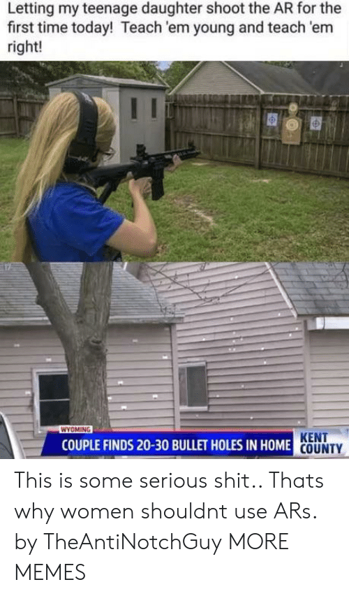In Home: Letting my teenage daughter shoot the AR for the  first time today! Teach 'em young and teach 'em  right!  WYOMING  KENT  COUNTY  COUPLE FINDS 20-30 BULLET HOLES IN HOME This is some serious shit.. Thats why women shouldnt use ARs. by TheAntiNotchGuy MORE MEMES