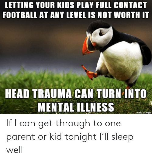 trauma: LETTING YOUR KIDS PLAY FULL CONTACT  FOOTBALL AT ANY LEVEL IS NOT WORTH IT  HEAD TRAUMA CAN TURN INTO  MENTAL ILLNESS  made on imgur If I can get through to one parent or kid tonight I'll sleep well