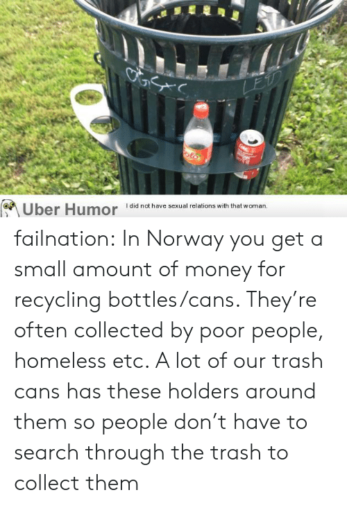 Homeless, Money, and Trash: LEU  oto  Uber Humor  I did not have sexual relations with that woman. failnation:  In Norway you get a small amount of money for recycling bottles/cans. They're often collected by poor people, homeless etc. A lot of our trash cans has these holders around them so people don't have to search through the trash to collect them
