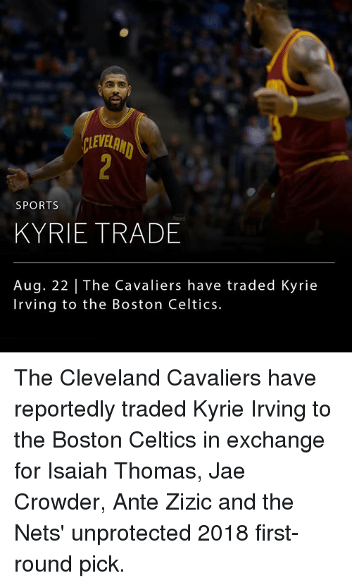 Cleveland Cavaliers: LEVELRN  SPORTS  KYRIE TRADE  Aug. 22 | The Cavaliers have traded Kyrie  Irving to the Boston Celtics. The Cleveland Cavaliers have reportedly traded Kyrie Irving to the Boston Celtics in exchange for Isaiah Thomas, Jae Crowder, Ante Zizic and the Nets' unprotected 2018 first-round pick.