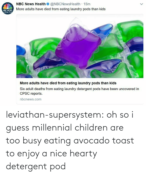 Toast: leviathan-supersystem: oh so i guess millennial children are too busy eating avocado toast to enjoy a nice hearty detergent pod
