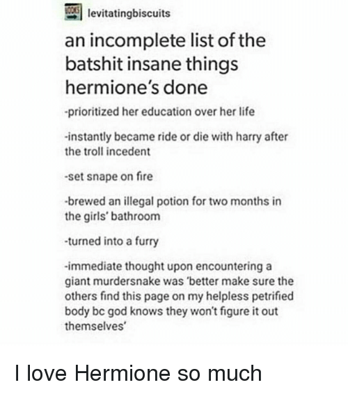 harried: levitatingbiscuits  an incomplete list of the  batshit insane things  hermione's done  -prioritized her education over her life  -instantly became ride or die with harry after  the troll incedent  -set snape on fire  -brewed an illegal potion for two months in  the girls' bathroom  -turned into a furry  -immediate thought upon encountering a  giant murdersnake was better make sure the  others find this page on my helpless petrified  body bc god knows they won't figure it out  themselves I love Hermione so much