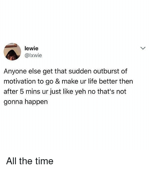 Happenes: lewie  @lxwie  Anyone else get that sudden outburst of  motivation to go & make ur life better then  after 5 mins ur just like yeh no that's not  gonna happen All the time