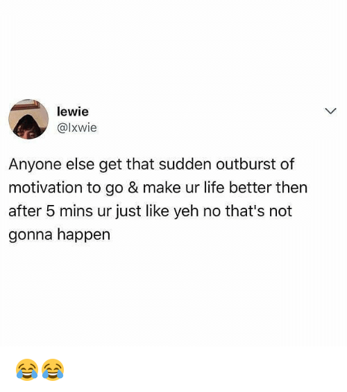 Life, Memes, and 🤖: lewie  @lxwie  Anyone else get that sudden outburst of  motivation to go & make ur life better then  after 5 mins ur just like yeh no that's not  gonna happen 😂😂