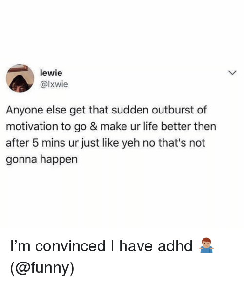 Yeh: lewie  @lxwie  Anyone else get that sudden outburst of  motivation to go & make ur life better then  after 5 mins ur just like yeh no that's not  gonna happen I'm convinced I have adhd 🤷🏽‍♂️ (@funny)