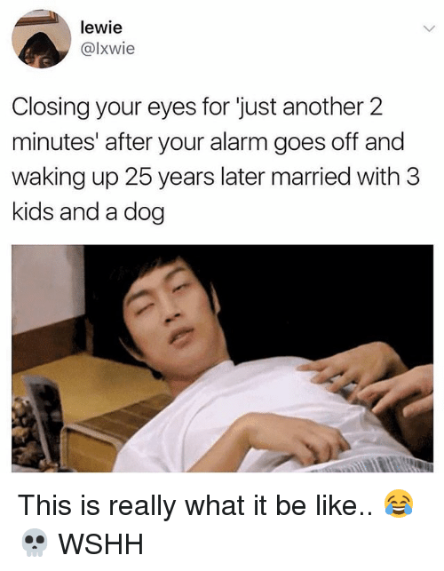 dogged: lewie  @lxwie  Closing your eyes for just another 2  minutes' after your alarm goes off and  waking up 25 years later married with 3  kids and a dog This is really what it be like.. 😂💀 WSHH