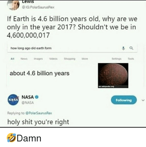 Memes, Nasa, and News: Lewis  If Earth is 4.6 billion years old, why are we  only in the year 2017? Shouldn't we be in  4,600,000,017  how long ago did earth form  All News magesVideosShopping More  about 4.6 billion years  NASA  ONASA  NASA  Following  Replying to @PolarSaurusRex  holy shit you're right 🤣Damn