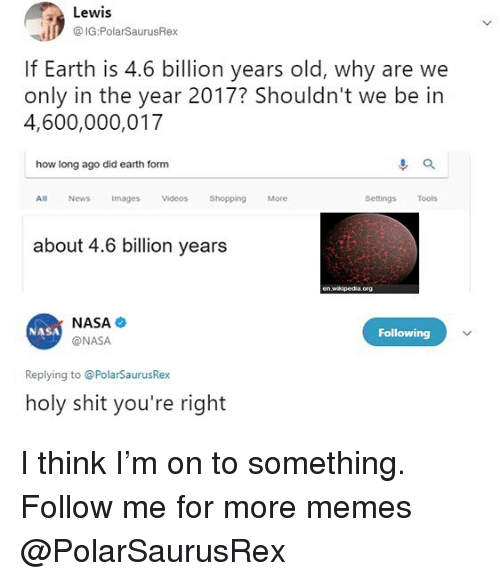 Memes, Nasa, and News: Lewis  @ IG:PolarSaurusRex  If Earth is 4.6 billion years old, why are we  only in the year 2017? Shouldn't we be in  4,600,000,017  how long ago did earth form  All News Images Videos Shopping More  Settings Tools  about 4.6 billion years  en wikpedia.org  NASA  @NASA  NASA  Following  Replying to @PolarSaurusRex  holy shit you're right I think I'm on to something. Follow me for more memes @PolarSaurusRex