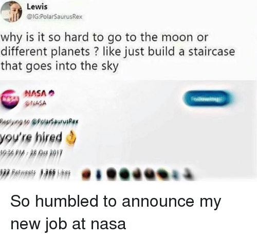 Memes, Nasa, and Moon: Lewis  IG:PolarSaurusRex  why is it so hard to go to the moon or  different planets ? like just build a staircase  that goes into the sky  NASA  ASA  you're hired So humbled to announce my new job at nasa