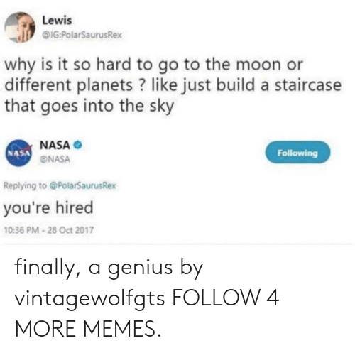 Oct 2017: Lewis  @IG:PolarSaurusRex  why is it so hard to go to the moon  different planets? like just build a staircase  that goes into the sky  NASA  NASA  Following  NASA  Replying to@PolarSaurusRex  you're hired  10:36 PM-28 Oct 2017 finally, a genius by vintagewolfgts FOLLOW 4 MORE MEMES.