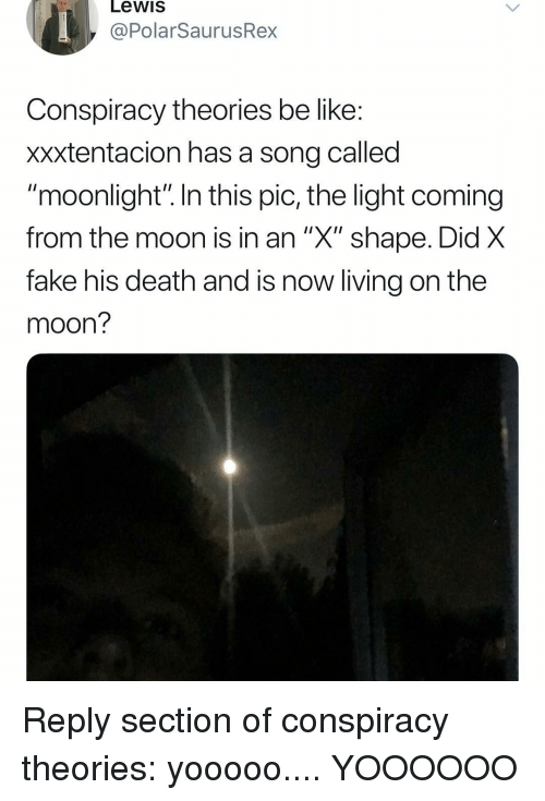 "Be Like, Fake, and Memes: Lewis  @PolarSaurusRex  Conspiracy theories be like  xxxtentacion has a song called  ""moonlight"" In this pic, the light coming  from the moon Is in an X"" shape. Did X  fake his death and is now living on the  moon? Reply section of conspiracy theories: yooooo.... YOOOOOO"