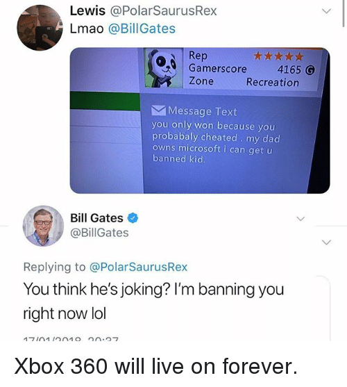 Xbox 360: Lewis @PolarSaurusRex  Lmao @BillGates  Rep  Gamerscore  4165 G  Zone  Recreation  Message Text  you only won because you  probabaly cheated my dad  owns microsoft i can get u  banned kid  Bill Gates  @BillGates  Replying to @PolarSaurusRex  You think he's joking? I'm banning you  right now lol Xbox 360 will live on forever.