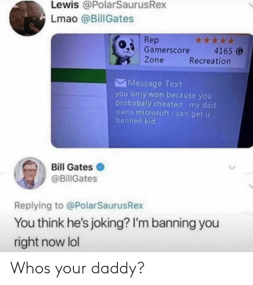Recreation: Lewis @PolarSaurusRex  Lmao @BillGates  Rep  Gamerscore  Zone  4165 6  Recreation  Message Text  you only won because you  probabaly cheated my dad  owns microsoft i can get u  banned kid  Bill Gates  @BillGates  Replying to @PolarSaurusRex  You think he's joking? I'm banning you  right now lol Whos your daddy?