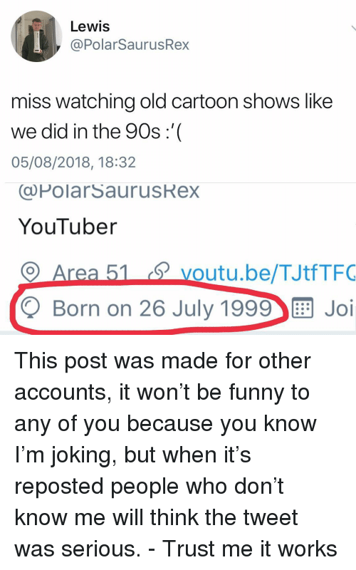 Funny, Memes, and Cartoon: Lewis  @PolarSaurusRex  miss watching old cartoon shows like  we did in the 90s:'  05/08/2018, 18:32  (@PolarSaurusRex  YouTuber  voutu.be/TJtfTFO  Q Born on 26 July 1999 Joi This post was made for other accounts, it won't be funny to any of you because you know I'm joking, but when it's reposted people who don't know me will think the tweet was serious. - Trust me it works