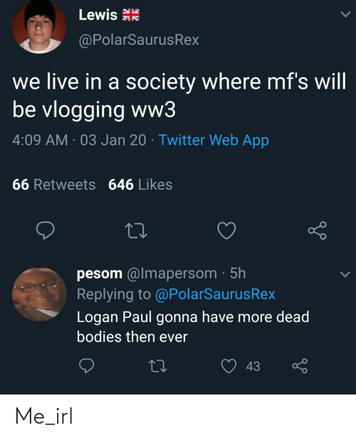 society: Lewis R  @PolarSaurusRex  we live in a society where mf's will  be vlogging ww3  4:09 AM · 03 Jan 20 · Twitter Web App  66 Retweets 646 Likes  pesom @lmapersom · 5h  Replying to @PolarSaurusRex  Logan Paul gonna have more dead  bodies then ever  43 Me_irl