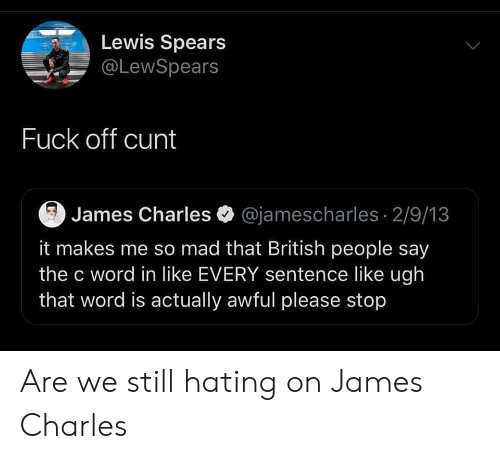 Cunt, Fuck, and Word: Lewis Spears  @LewSpears  Fuck off cunt  James Charles @jamescharles 2/9/13  it makes me so mad that British people say  the c word in like EVERY sentence like ugh  that word is actually awful please stop Are we still hating on James Charles