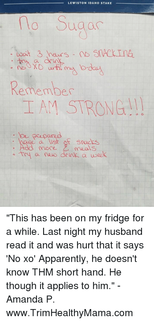 """Apparently, Husband, and Strong: LEWISTON IDAHO STAKE  Suga  Ca  Remember  IAM STRONG!  pared  e a ist osnads  C,  more.  meals  Tey a nusdrnlk a usek """"This has been on my fridge for a while. Last night my husband read it and was hurt that it says 'No xo' Apparently, he doesn't know THM short hand. He though it applies to him."""" - Amanda P. www.TrimHealthyMama.com"""