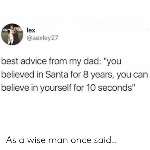 "A Wise Man Once Said: lex  @aexley27  best advice from my dad: ""you  believed in Santa for 8 years, you can  believe in yourself for 10 seconds"" As a wise man once said.."