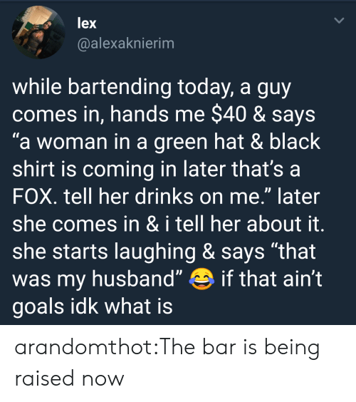 """Bartending: lex  @alexaknierim  while bartending today, a guy  comes in, hands me $40 & says  a woman in a green hat & black  shirt is coming in later that's a  FOX. tell her drinks on me."""" later  she comes in & i tell her about it  she starts laughing & says """"that  was my husband"""" if that ain't  goals idk what is arandomthot:The bar is being raised now"""