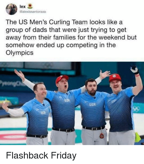 Flashback: lex  @alexissantoraaa  The US Men's Curling Team looks like a  group of dads that were just trying to get  away from their families for the weekend but  somehow ended up competing in the  Olympics  USA Flashback Friday