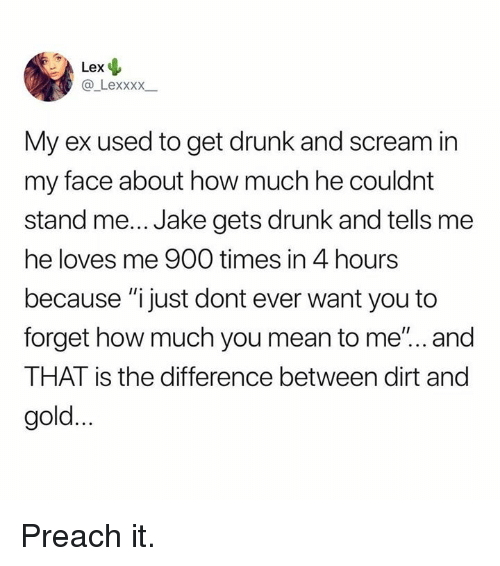 "preach: Lex  @ Lexxxx  My ex used to get drunk and scream in  my face about how much he couldnt  stand me... Jake gets drunk and tells me  he loves me 900 times in 4 hours  because ""ijust dont ever want you to  forget how much you mean to me'... and  THAT is the difference between dirt and  gold. Preach it."