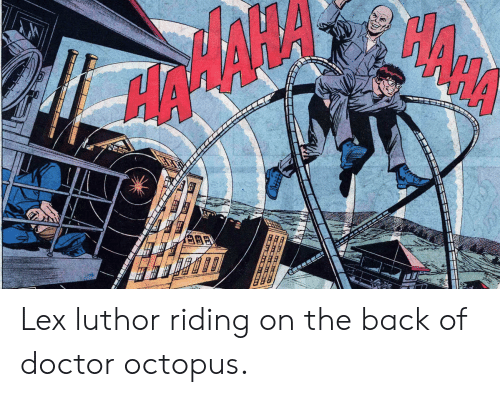 Doctor, Octopus, and Lex Luthor: Lex luthor riding on the back of doctor octopus.