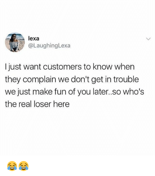 Complainer: lexa  @LaughingLexa  I just want customers to know when  they complain we don't get in trouble  we just make fun of you later..so who's  the real loser here 😂😂