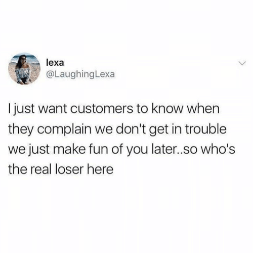Complainer: lexa  @LaughingLexa  I just want customers to know when  they complain we don't get in trouble  we just make fun of you later..so who's  the real loser here