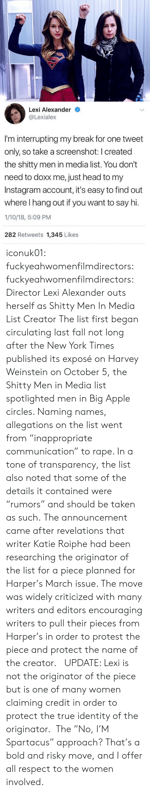 "Apple, Bilbo, and Fall: Lexi Alexander  @Lexiale:x  I'm interrupting my break for one tweet  only, so take a screenshot: I created  the shitty men in media list. You don't  need to doxx me, just head to my  Instagram account, it's easy to find out  where I hang out if you want to say hi.  1/10/18, 5:09 PM  282 Retweets 1,345 Likes iconuk01: fuckyeahwomenfilmdirectors:  fuckyeahwomenfilmdirectors:  Director Lexi Alexander outs herself as Shitty Men In Media List Creator The list first began circulating last fall not long after the New York Times published its exposé on Harvey Weinstein on October 5, the Shitty Men in Media list spotlighted men in Big Apple circles. Naming names, allegations on the list went from ""inappropriate communication"" to rape. In a tone of transparency, the list also noted that some of the details it contained were ""rumors"" and should be taken as such. The announcement came after revelations that writer Katie Roiphe had been researching the originator of the list for a piece planned for Harper's March issue. The move was widely criticized with many writers and editors encouraging writers to pull their pieces from Harper's in order to protest the piece and protect the name of the creator.    UPDATE: Lexi is not the originator of the piece but is one of many women claiming credit in order to protect the true identity of the originator.   The ""No, I'M Spartacus"" approach?  That's a bold and risky move, and I offer all respect to the women involved."