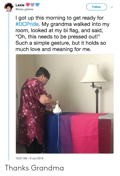 """gesture: Lexie  Follow  @lexie_galaxie  I got up this morning to get ready for  #DCPride. My grandma walked into my  room, looked at my bi flag, and said,  """"Oh, this needs to be pressed out!""""  Such a simple gesture, but it holds so  much love and meaning for me.  10:27 AM 9 Jun 2018 Thanks Grandma"""
