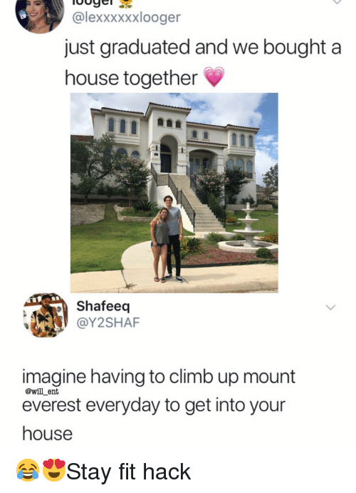 mount everest: @lexxxxxxlooger  just graduated and we bought a  house together  Shafeedq  @Y2SHAF  imagine having to climb up mount  everest everyday to get into your  house  @will_ent 😂😍Stay fit hack