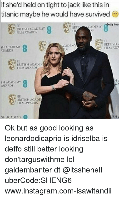 Academy Awards: lf she'd held on tight tojack like this in  titanic maybe he would have survived  etty Ima  BRIT  SCADEMY  BRITISH ACADEMY  FII  FILM AWARDS  BRITISH A  ACADEMY  ACADEMY  FILM AWA  AWARDS  BRITISH ACADEMY  FILM AWARDS  SH ACADEMY  AWARDS  BRITISH ACADE  FILM AWARDS  ISH  SH ACADEMY Ok but as good looking as leonardodicaprio is idriselba is deffo still better looking don'targuswithme lol galdembanter dt @itsshenell uberCode:SHENG6 www.instagram.com-isawitandii