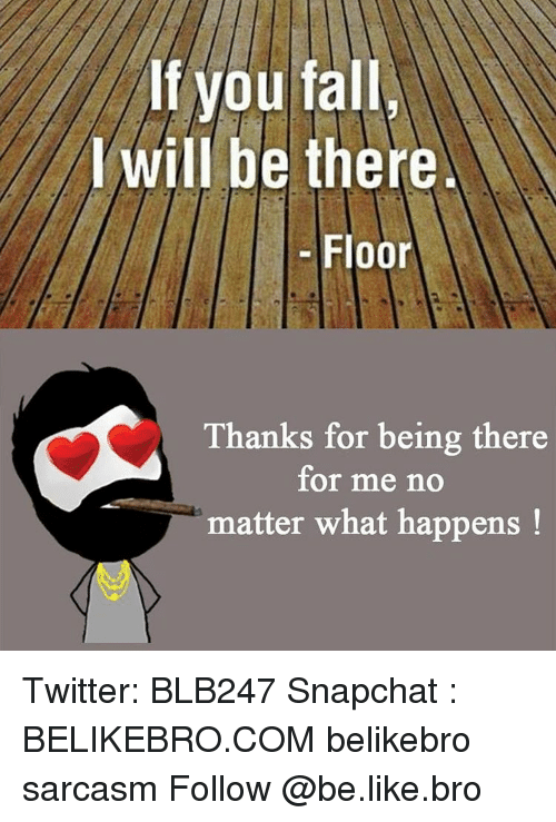 Memes, 🤖, and I Will Be There: lf you fall  I will be there  Floor  Thanks for being there  for me no  matter what happens Twitter: BLB247 Snapchat : BELIKEBRO.COM belikebro sarcasm Follow @be.like.bro