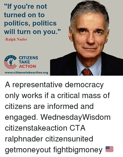 "Memes, Politics, and Democracy: ""lf you're not  turned on to  politics, politics  will turn on you.""  -Ralph Nader  CITIZENS  TAKE  ACTION  www.citizenstakeaction.org A representative democracy only works if a critical mass of citizens are informed and engaged. WednesdayWisdom citizenstakeaction CTA ralphnader citizensunited getmoneyout fightbigmoney 🇺🇸"