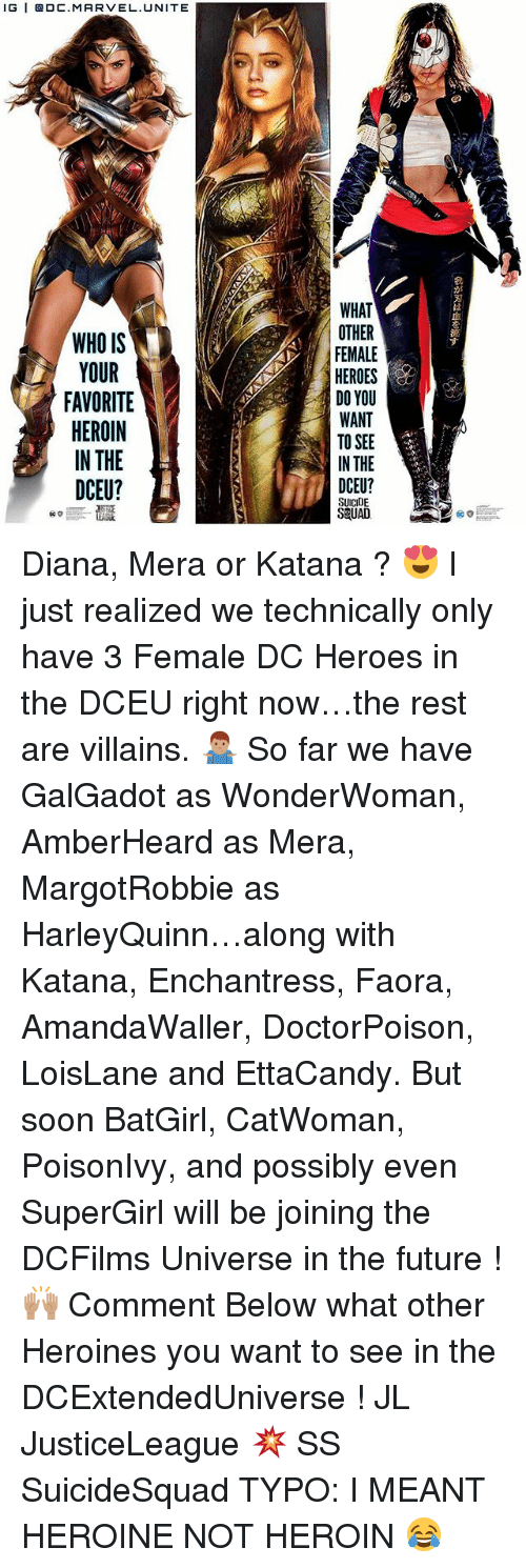 Future, Heroin, and Memes: lG | @DC.MARVEL.UNITE  WHAT  OTHER  FEMALE  HEROES  DO YOU  WANT  TO SEE  IN THE  は  血  を  WHO IS  YOUR  FAVORITE  HEROIN  IN THE  DCEU?  す  1r  DCEU?  SUICIDE  S&UAD Diana, Mera or Katana ? 😍 I just realized we technically only have 3 Female DC Heroes in the DCEU right now…the rest are villains. 🤷🏽‍♂️ So far we have GalGadot as WonderWoman, AmberHeard as Mera, MargotRobbie as HarleyQuinn…along with Katana, Enchantress, Faora, AmandaWaller, DoctorPoison, LoisLane and EttaCandy. But soon BatGirl, CatWoman, PoisonIvy, and possibly even SuperGirl will be joining the DCFilms Universe in the future ! 🙌🏽 Comment Below what other Heroines you want to see in the DCExtendedUniverse ! JL JusticeLeague 💥 SS SuicideSquad TYPO: I MEANT HEROINE NOT HEROIN 😂
